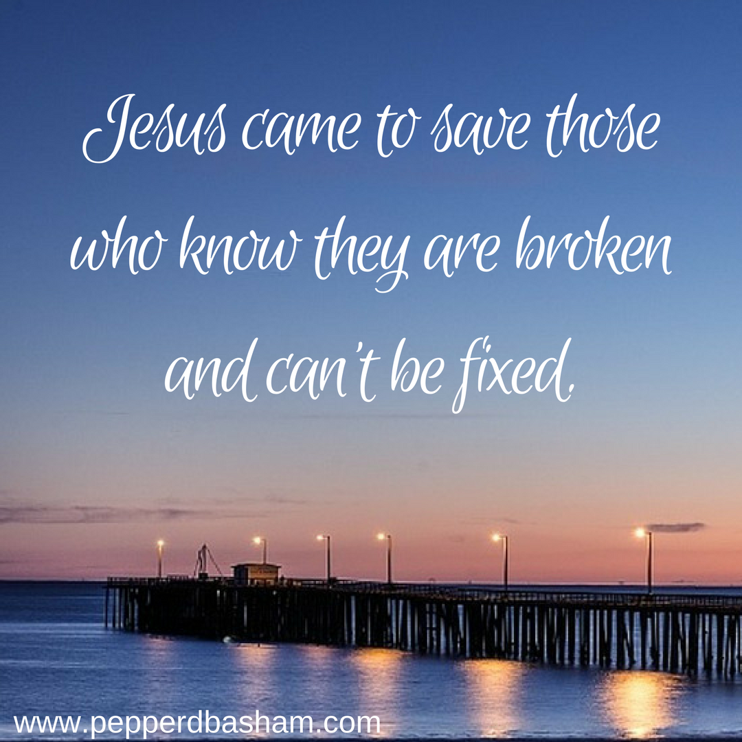 Jesus came to save those who know they are broken and can't be fixed..png