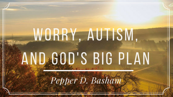Worry, Autism, and God's Big Plan